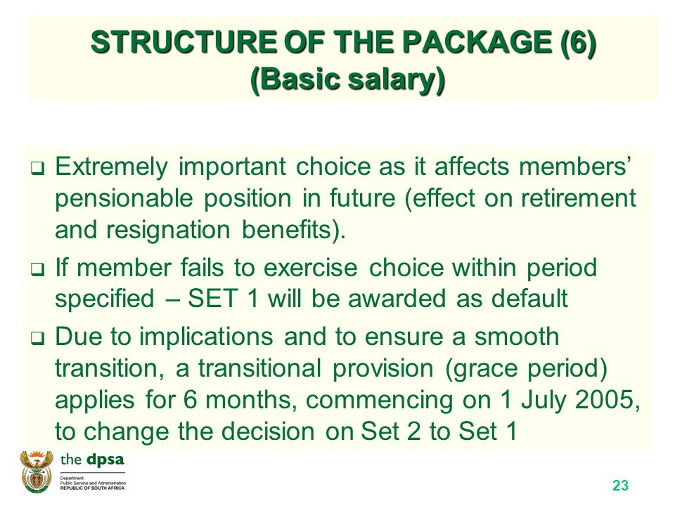 23 STRUCTURE OF THE PACKAGE (6) (Basic salary)  Extremely important choice as it affects members' pensionable position in future (effect on retirement and resignation benefits).