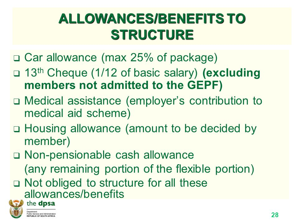28 ALLOWANCES/BENEFITS TO STRUCTURE  Car allowance (max 25% of package)  13 th Cheque (1/12 of basic salary) (excluding members not admitted to the GEPF)  Medical assistance (employer's contribution to medical aid scheme)  Housing allowance (amount to be decided by member)  Non-pensionable cash allowance (any remaining portion of the flexible portion)  Not obliged to structure for all these allowances/benefits