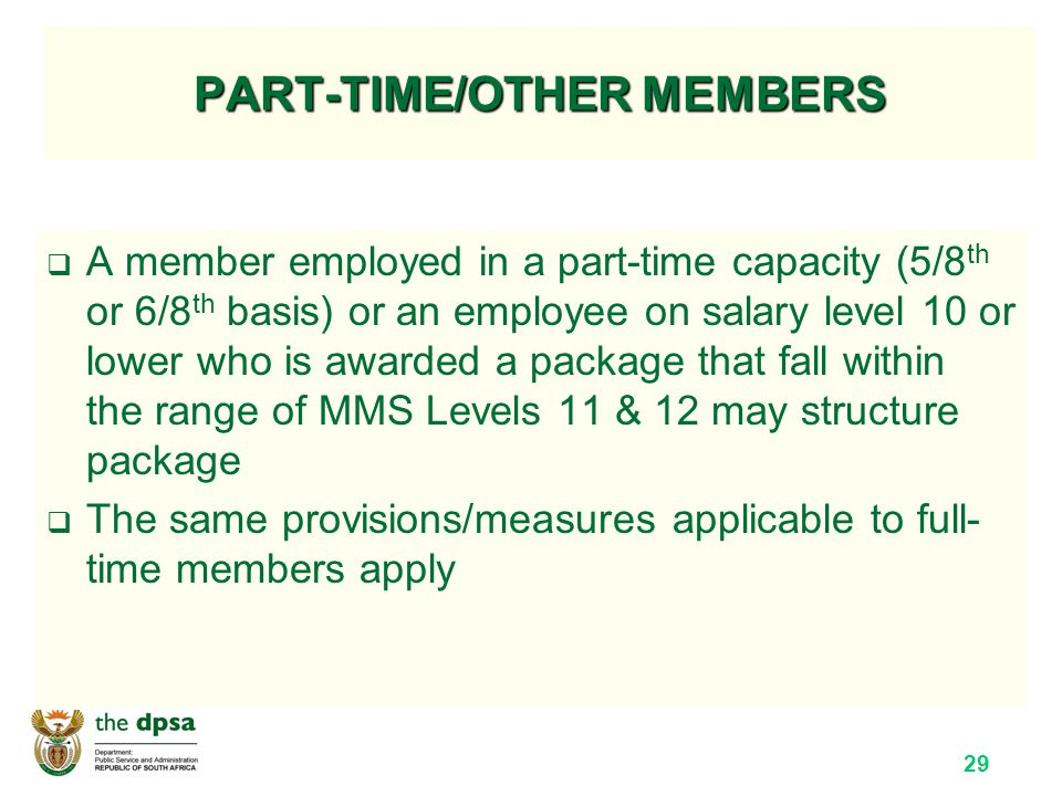 29 PART-TIME/OTHER MEMBERS  A member employed in a part-time capacity (5/8 th or 6/8 th basis) or an employee on salary level 10 or lower who is awarded a package that fall within the range of MMS Levels 11 & 12 may structure package  The same provisions/measures applicable to full- time members apply