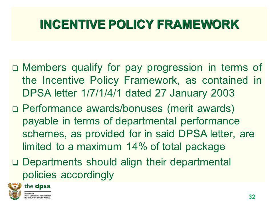 32 INCENTIVE POLICY FRAMEWORK  Members qualify for pay progression in terms of the Incentive Policy Framework, as contained in DPSA letter 1/7/1/4/1 dated 27 January 2003  Performance awards/bonuses (merit awards) payable in terms of departmental performance schemes, as provided for in said DPSA letter, are limited to a maximum 14% of total package  Departments should align their departmental policies accordingly