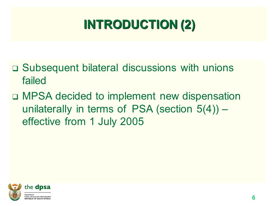 6 INTRODUCTION (2)  Subsequent bilateral discussions with unions failed  MPSA decided to implement new dispensation unilaterally in terms of PSA (section 5(4)) – effective from 1 July 2005