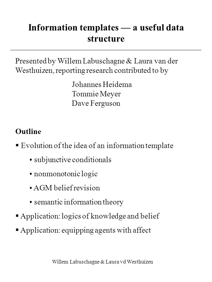 Willem Labuschagne & Laura vd Westhuizen Information templates — a useful data structure Presented by Willem Labuschagne & Laura van der Westhuizen, reporting research contributed to by Johannes Heidema Tommie Meyer Dave Ferguson Outline  Evolution of the idea of an information template subjunctive conditionals nonmonotonic logic AGM belief revision semantic information theory  Application: logics of knowledge and belief  Application: equipping agents with affect