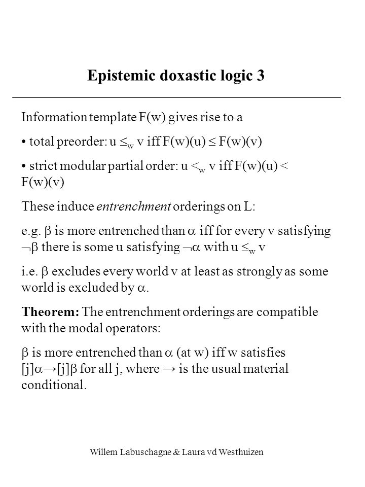 Willem Labuschagne & Laura vd Westhuizen Epistemic doxastic logic 3 Information template F(w) gives rise to a total preorder: u  w v iff F(w)(u)  F(w)(v) strict modular partial order: u < w v iff F(w)(u) < F(w)(v) These induce entrenchment orderings on L: e.g.