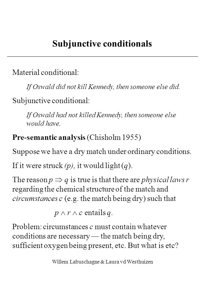 Willem Labuschagne & Laura vd Westhuizen Subjunctive conditionals — semantics 1 Stalnaker (1968) Idea:p  q is true iff it is the case that if the agent adds p to its beliefs and modifiesthe set of beliefs to make them consistent with p, but makes the modification as small as possible, then the result entails q Possible worlds: p  q is satisfied at w iff q is satisfied at w, where w is the model of p which is most closely similar to w Problem: From uniqueness of w it follows that at every world w, (    )  (    ) is satisfied.