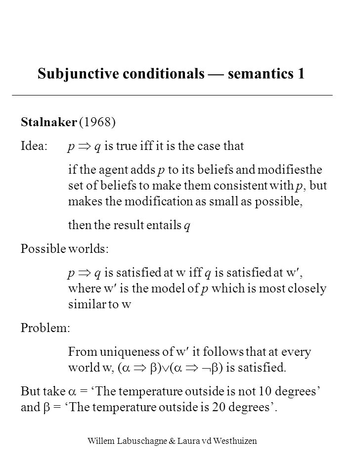Willem Labuschagne & Laura vd Westhuizen Subjunctive conditionals — semantics 1 Stalnaker (1968) Idea:p  q is true iff it is the case that if the agent adds p to its beliefs and modifiesthe set of beliefs to make them consistent with p, but makes the modification as small as possible, then the result entails q Possible worlds: p  q is satisfied at w iff q is satisfied at w, where w is the model of p which is most closely similar to w Problem: From uniqueness of w it follows that at every world w, (    )  (    ) is satisfied.