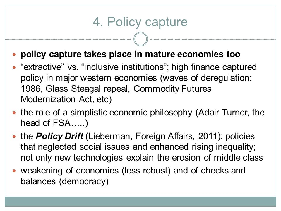 """4. Policy capture policy capture takes place in mature economies too """"extractive"""" vs. """"inclusive institutions""""; high finance captured policy in major"""