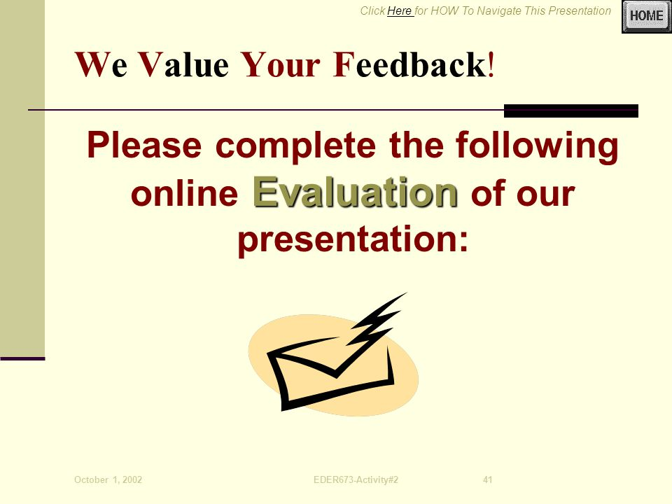 Click Here for HOW To Navigate This PresentationHere October 1, 2002EDER673-Activity#241 We Value Your Feedback.