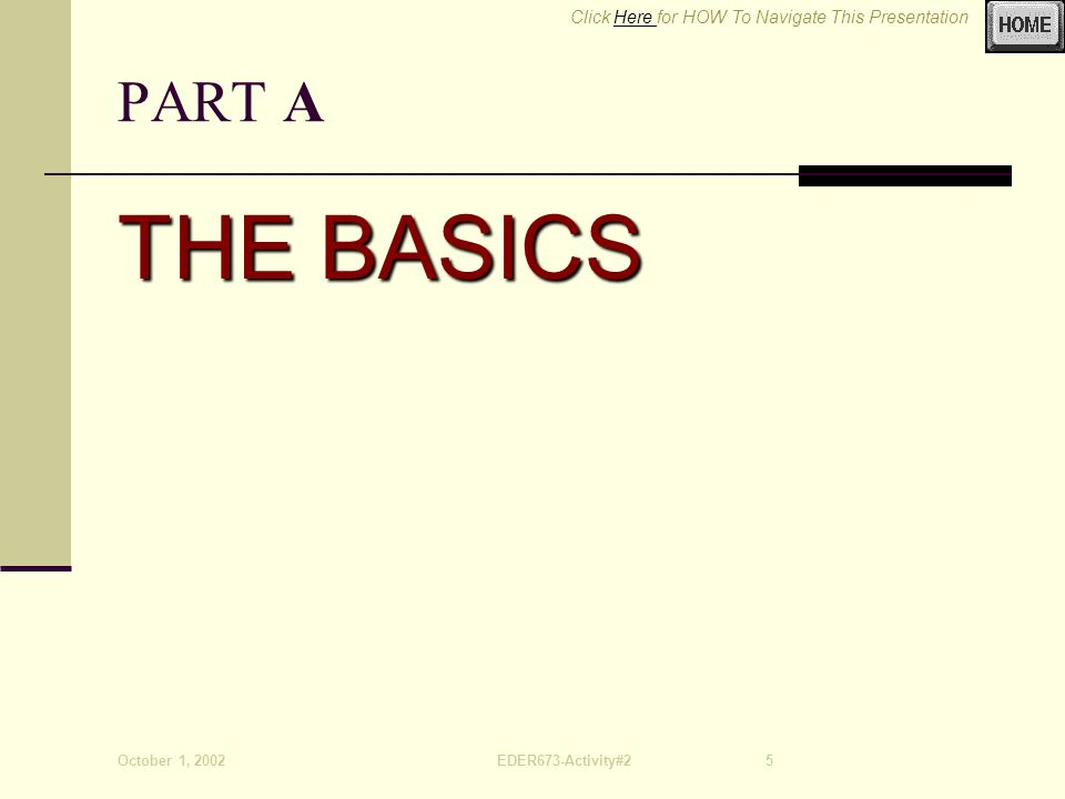 Click Here for HOW To Navigate This PresentationHere October 1, 2002EDER673-Activity#25 PART A THE BASICS