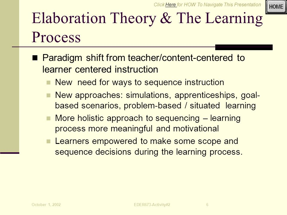 Click Here for HOW To Navigate This PresentationHere October 1, 2002EDER673-Activity#26 Elaboration Theory & The Learning Process Paradigm shift from teacher/content-centered to learner centered instruction New need for ways to sequence instruction New approaches: simulations, apprenticeships, goal- based scenarios, problem-based / situated learning More holistic approach to sequencing – learning process more meaningful and motivational Learners empowered to make some scope and sequence decisions during the learning process.