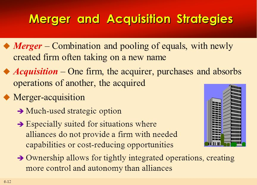 6-12 Merger and Acquisition Strategies  Merger – Combination and pooling of equals, with newly created firm often taking on a new name  Acquisition