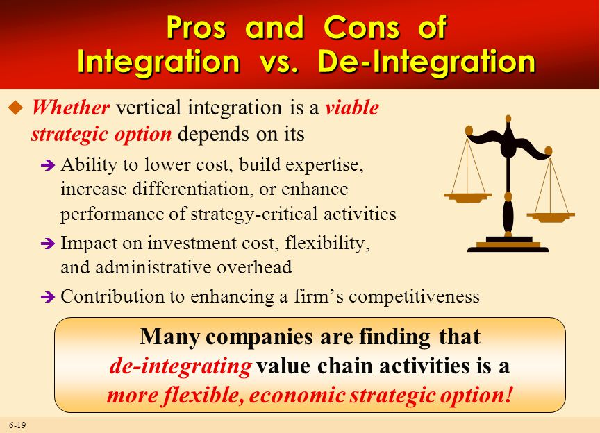 6-19  Whether vertical integration is a viable strategic option depends on its  Ability to lower cost, build expertise, increase differentiation, or