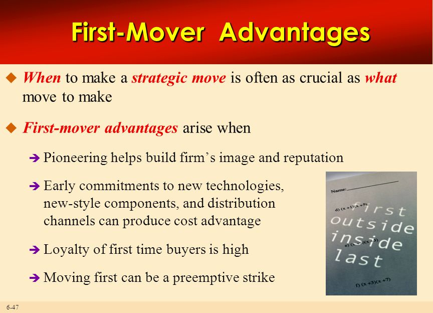 6-47 First-Mover Advantages  When to make a strategic move is often as crucial as what move to make  First-mover advantages arise when  Pioneering