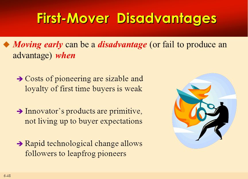 6-48 First-Mover Disadvantages  Moving early can be a disadvantage (or fail to produce an advantage) when  Costs of pioneering are sizable and loyal