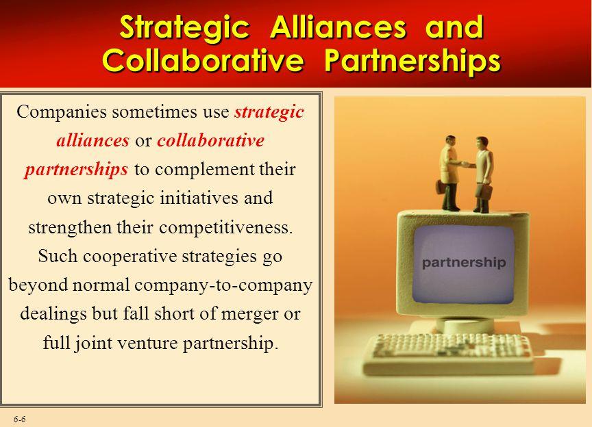 6-6 Strategic Alliances and Collaborative Partnerships Companies sometimes use strategic alliances or collaborative partnerships to complement their o
