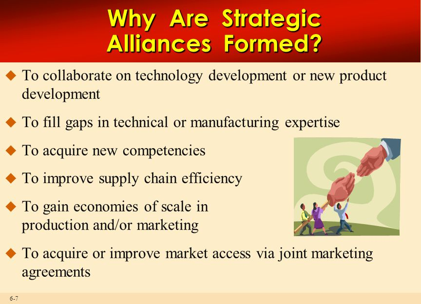 6-7 Why Are Strategic Alliances Formed?  To collaborate on technology development or new product development  To fill gaps in technical or manufactu