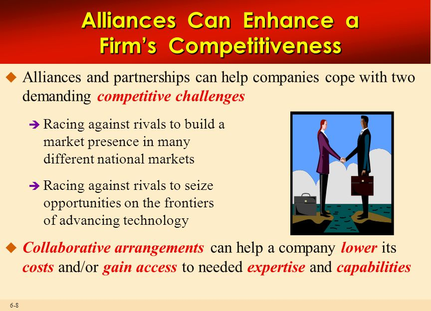 6-8 Alliances Can Enhance a Firm's Competitiveness  Alliances and partnerships can help companies cope with two demanding competitive challenges  Ra