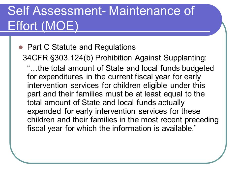 Self Assessment- Maintenance of Effort (MOE) Part C Statute and Regulations 34CFR §303.124(b) Prohibition Against Supplanting: …the total amount of State and local funds budgeted for expenditures in the current fiscal year for early intervention services for children eligible under this part and their families must be at least equal to the total amount of State and local funds actually expended for early intervention services for these children and their families in the most recent preceding fiscal year for which the information is available.