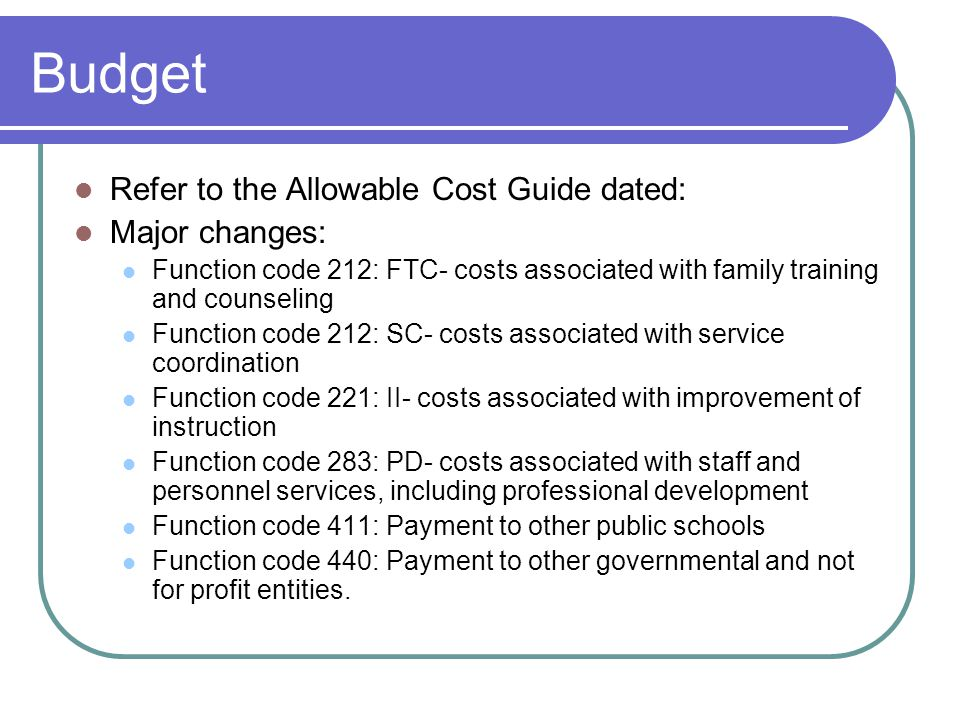 Budget Refer to the Allowable Cost Guide dated: Major changes: Function code 212: FTC- costs associated with family training and counseling Function code 212: SC- costs associated with service coordination Function code 221: II- costs associated with improvement of instruction Function code 283: PD- costs associated with staff and personnel services, including professional development Function code 411: Payment to other public schools Function code 440: Payment to other governmental and not for profit entities.