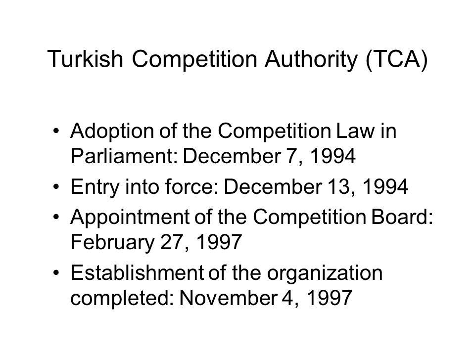 Turkish Competition Authority (TCA) Adoption of the Competition Law in Parliament: December 7, 1994 Entry into force: December 13, 1994 Appointment of the Competition Board: February 27, 1997 Establishment of the organization completed: November 4, 1997
