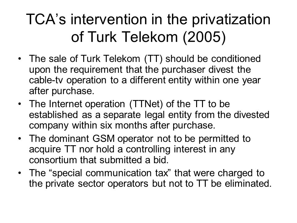TCA's intervention in the privatization of Turk Telekom (2005) The sale of Turk Telekom (TT) should be conditioned upon the requirement that the purchaser divest the cable-tv operation to a different entity within one year after purchase.