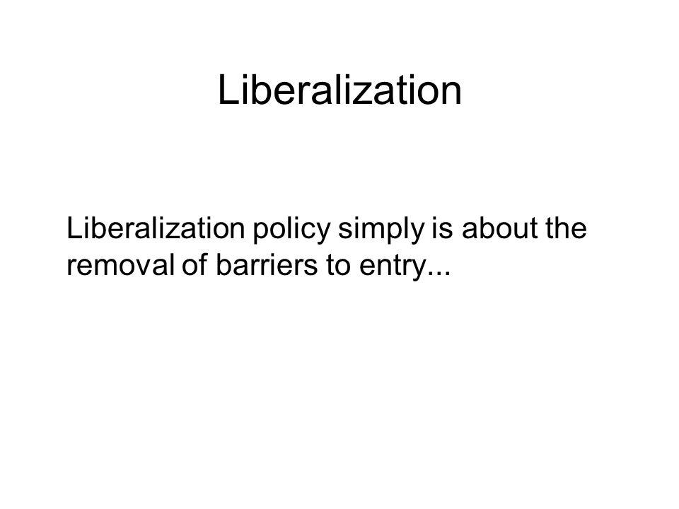 Liberalization Liberalization policy simply is about the removal of barriers to entry...