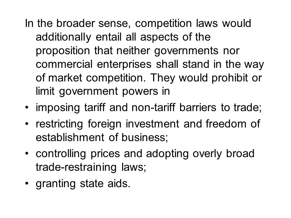 In the broader sense, competition laws would additionally entail all aspects of the proposition that neither governments nor commercial enterprises shall stand in the way of market competition.