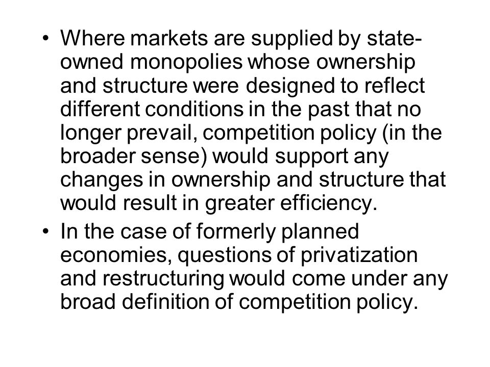 Where markets are supplied by state- owned monopolies whose ownership and structure were designed to reflect different conditions in the past that no longer prevail, competition policy (in the broader sense) would support any changes in ownership and structure that would result in greater efficiency.