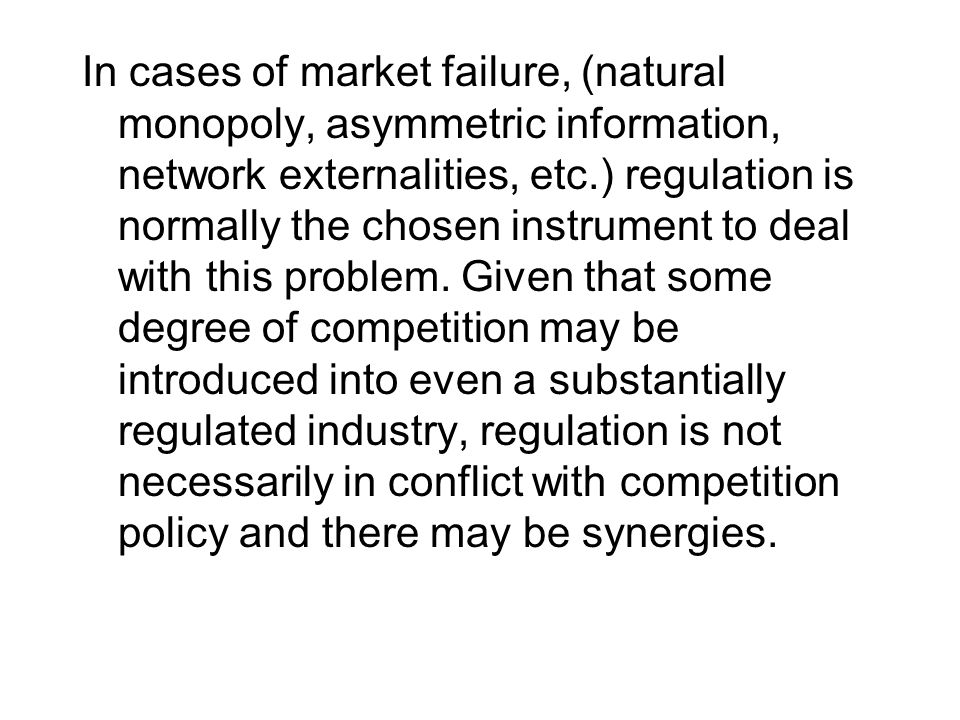 In cases of market failure, (natural monopoly, asymmetric information, network externalities, etc.) regulation is normally the chosen instrument to deal with this problem.