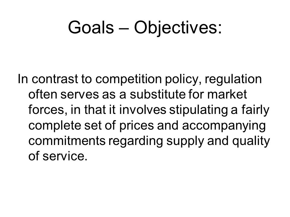 Goals – Objectives: In contrast to competition policy, regulation often serves as a substitute for market forces, in that it involves stipulating a fairly complete set of prices and accompanying commitments regarding supply and quality of service.