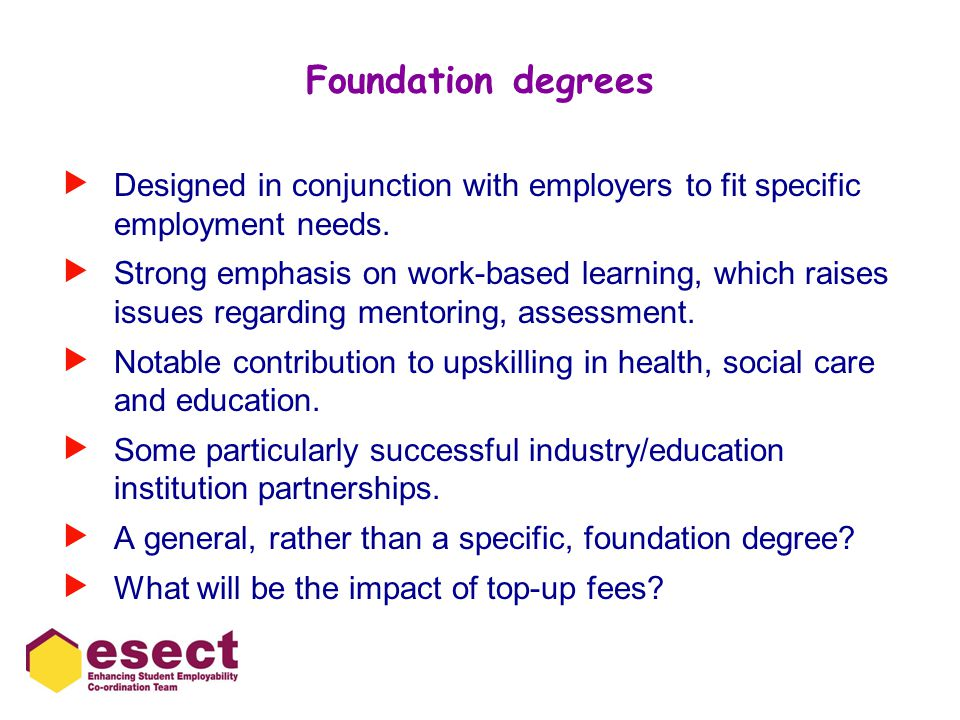Foundation degrees  Designed in conjunction with employers to fit specific employment needs.