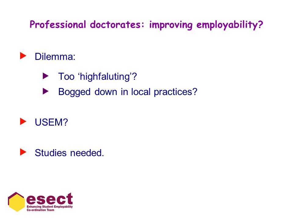 Professional doctorates: improving employability?  Dilemma:  Too 'highfaluting'?  Bogged down in local practices?  USEM?  Studies needed.