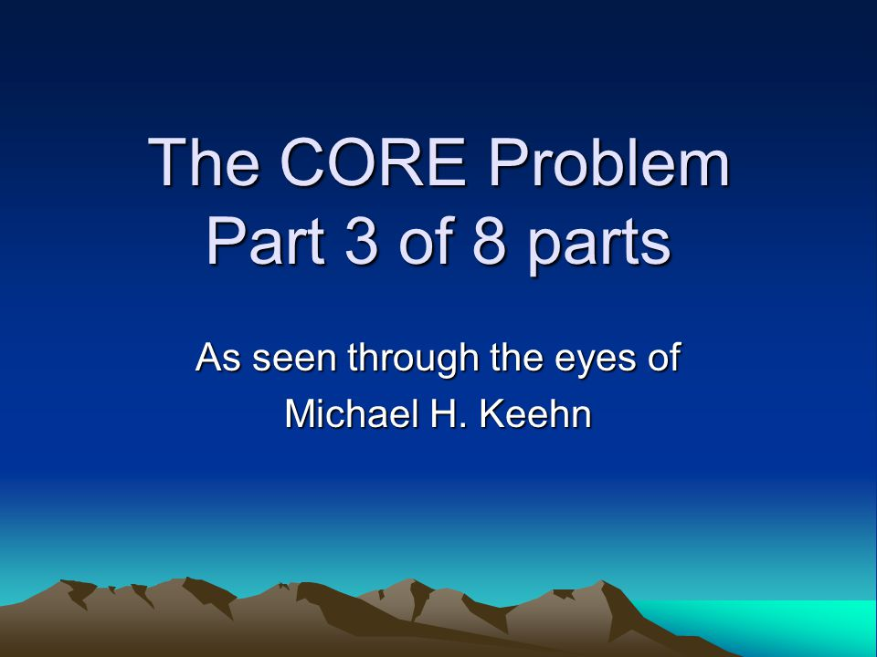 The CORE Problem Part 3 of 8 parts As seen through the eyes of Michael H. Keehn