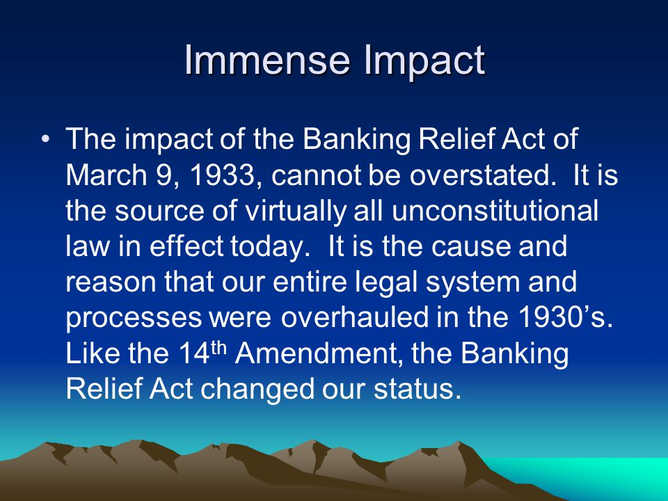 Immense Impact The impact of the Banking Relief Act of March 9, 1933, cannot be overstated. It is the source of virtually all unconstitutional law in