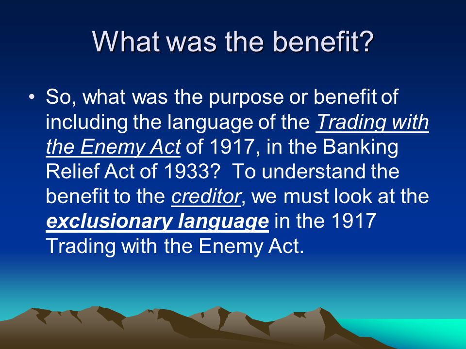 What was the benefit? So, what was the purpose or benefit of including the language of the Trading with the Enemy Act of 1917, in the Banking Relief A