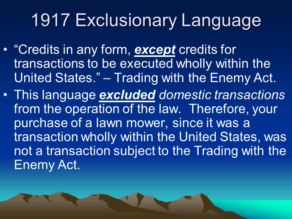 "1917 Exclusionary Language ""Credits in any form, except credits for transactions to be executed wholly within the United States."" – Trading with the E"