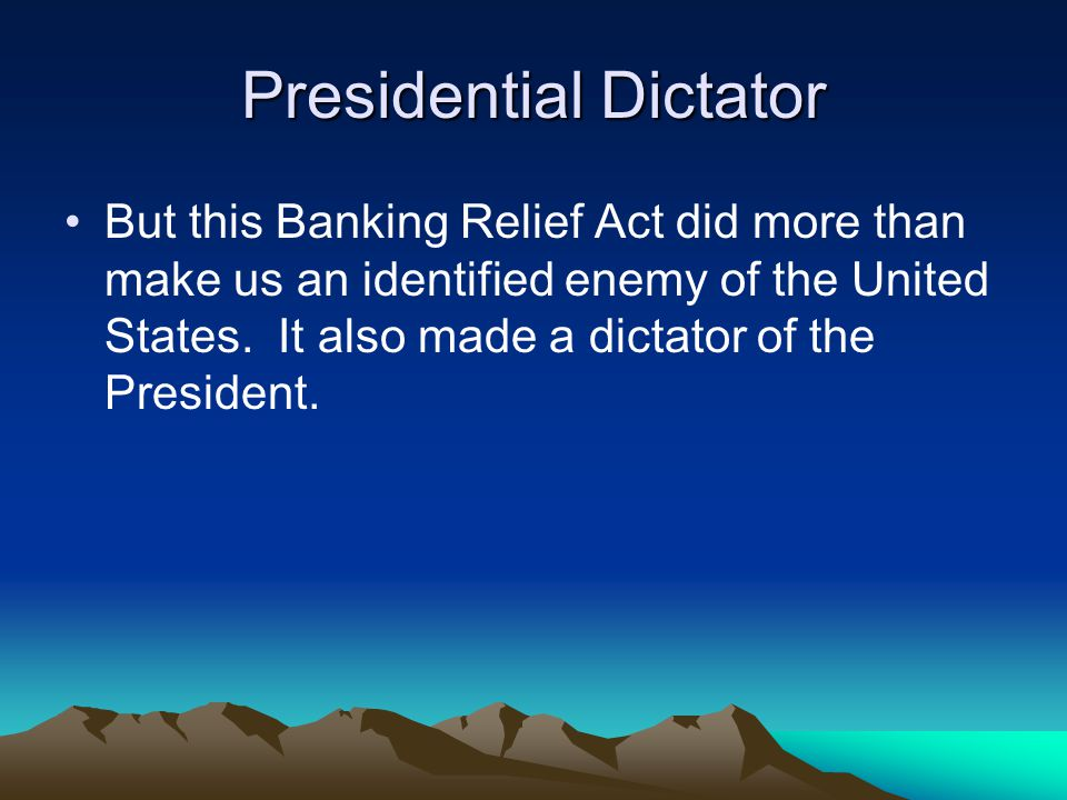 Presidential Dictator But this Banking Relief Act did more than make us an identified enemy of the United States. It also made a dictator of the Presi