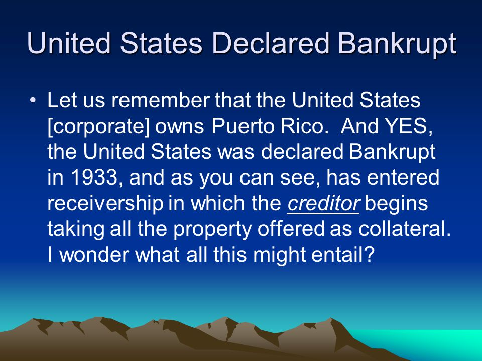 United States Declared Bankrupt Let us remember that the United States [corporate] owns Puerto Rico. And YES, the United States was declared Bankrupt