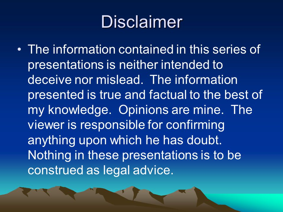 Disclaimer The information contained in this series of presentations is neither intended to deceive nor mislead. The information presented is true and
