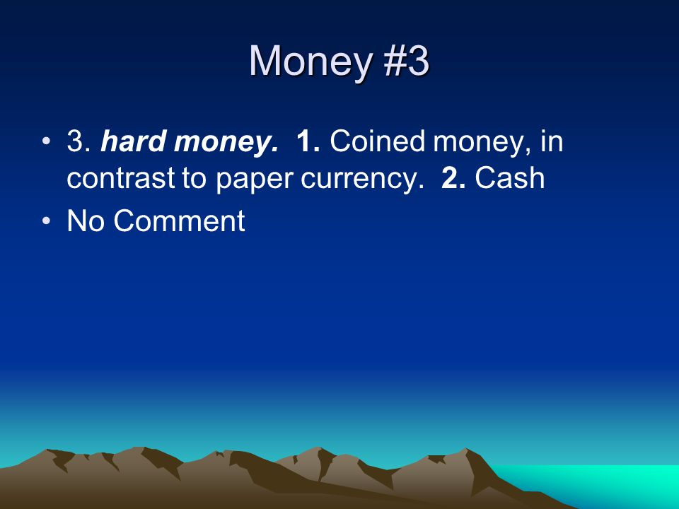 Money #3 3. hard money. 1. Coined money, in contrast to paper currency. 2. Cash No Comment