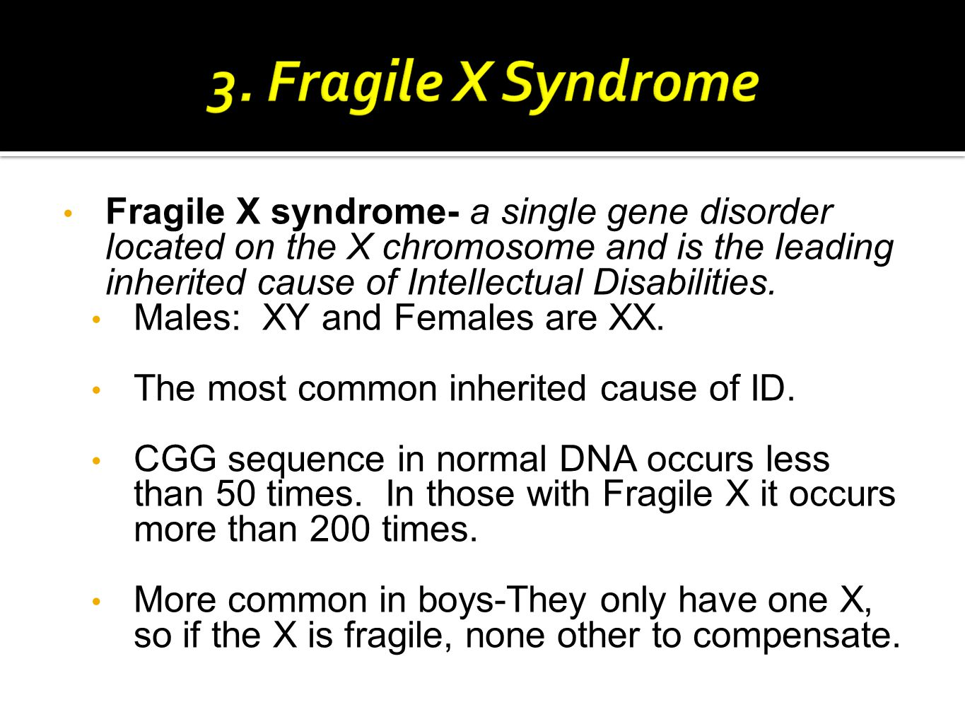 Fragile X syndrome- a single gene disorder located on the X chromosome and is the leading inherited cause of Intellectual Disabilities.