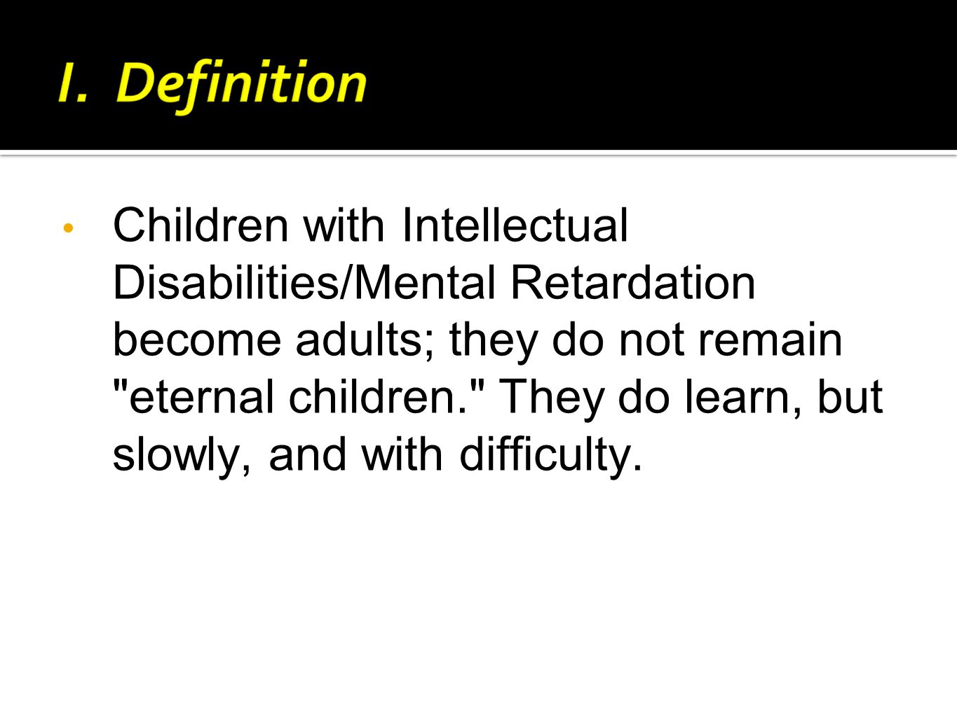 Children with Intellectual Disabilities/Mental Retardation become adults; they do not remain eternal children. They do learn, but slowly, and with difficulty.