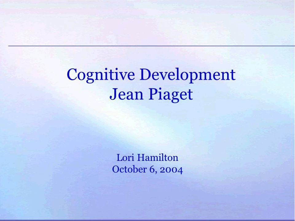 Cognitive Development Jean Piaget Lori Hamilton October 6, 2004