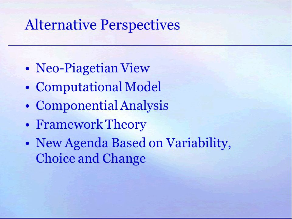 Alternative Perspectives Neo-Piagetian View Computational Model Componential Analysis Framework Theory New Agenda Based on Variability, Choice and Cha
