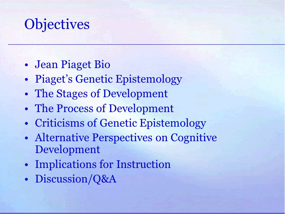 Objectives Jean Piaget Bio Piaget's Genetic Epistemology The Stages of Development The Process of Development Criticisms of Genetic Epistemology Alter