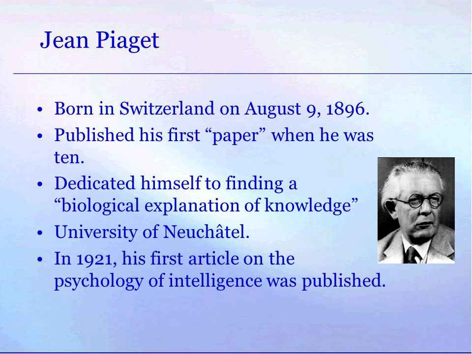 """Jean Piaget Born in Switzerland on August 9, 1896. Published his first """"paper"""" when he was ten. Dedicated himself to finding a """"biological explanation"""