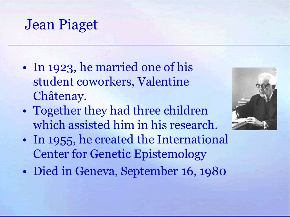 Jean Piaget In 1923, he married one of his student coworkers, Valentine Châtenay. Together they had three children which assisted him in his research.