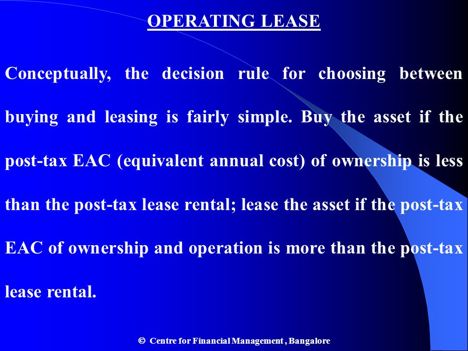 OPERATING LEASE Conceptually, the decision rule for choosing between buying and leasing is fairly simple. Buy the asset if the post-tax EAC (equivalen