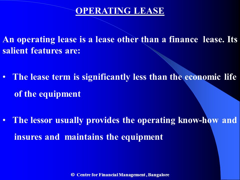 OPERATING LEASE An operating lease is a lease other than a finance lease. Its salient features are: The lease term is significantly less than the econ