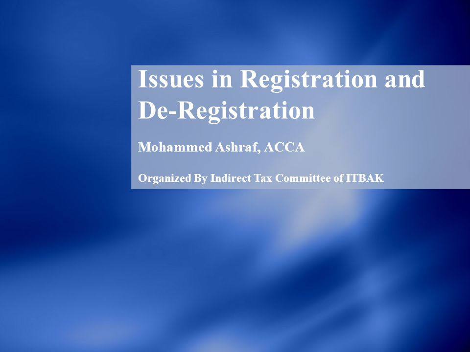 Issues in Registration and De-Registration Mohammed Ashraf, ACCA Organized By Indirect Tax Committee of ITBAK