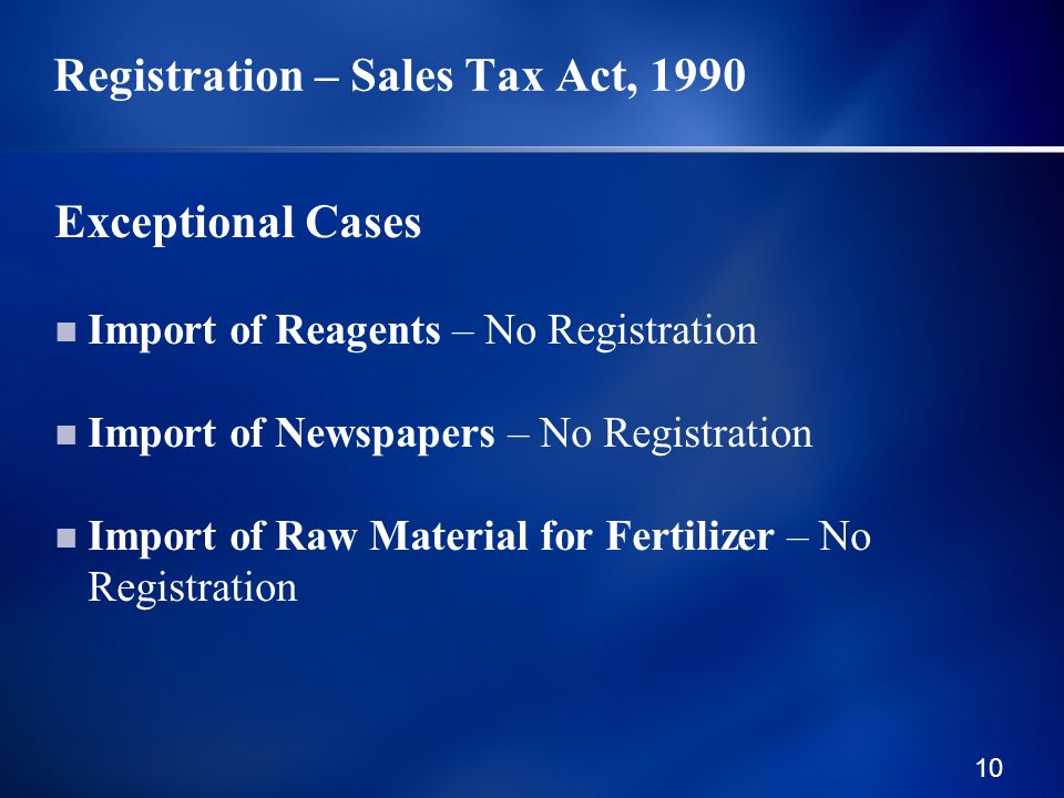 10 Registration – Sales Tax Act, 1990 Exceptional Cases Import of Reagents – No Registration Import of Newspapers – No Registration Import of Raw Material for Fertilizer – No Registration